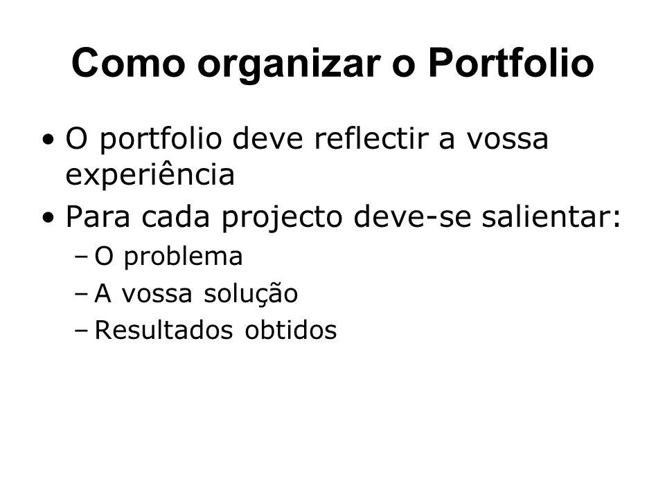 Como organizar o Portfolio O portfolio deve reflectir a vossa experiência Para cada projecto deve-se salientar: –O problema –A vossa solução –Resultados obtidos