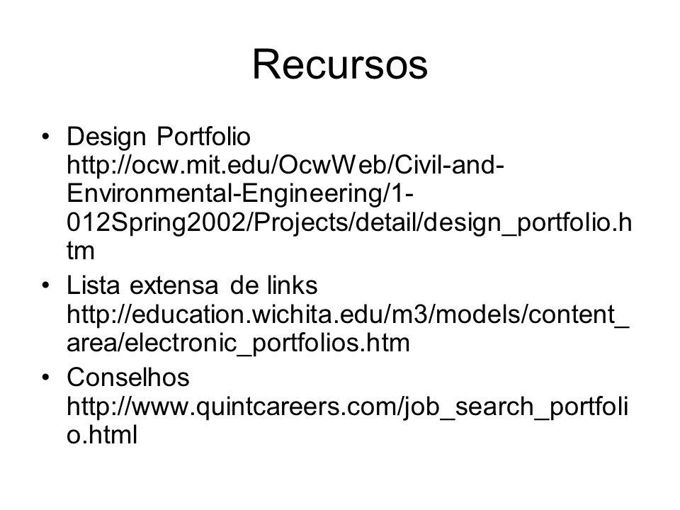 Recursos Design Portfolio http://ocw.mit.edu/OcwWeb/Civil-and- Environmental-Engineering/1- 012Spring2002/Projects/detail/design_portfolio.h tm Lista extensa de links http://education.wichita.edu/m3/models/content_ area/electronic_portfolios.htm Conselhos http://www.quintcareers.com/job_search_portfoli o.html