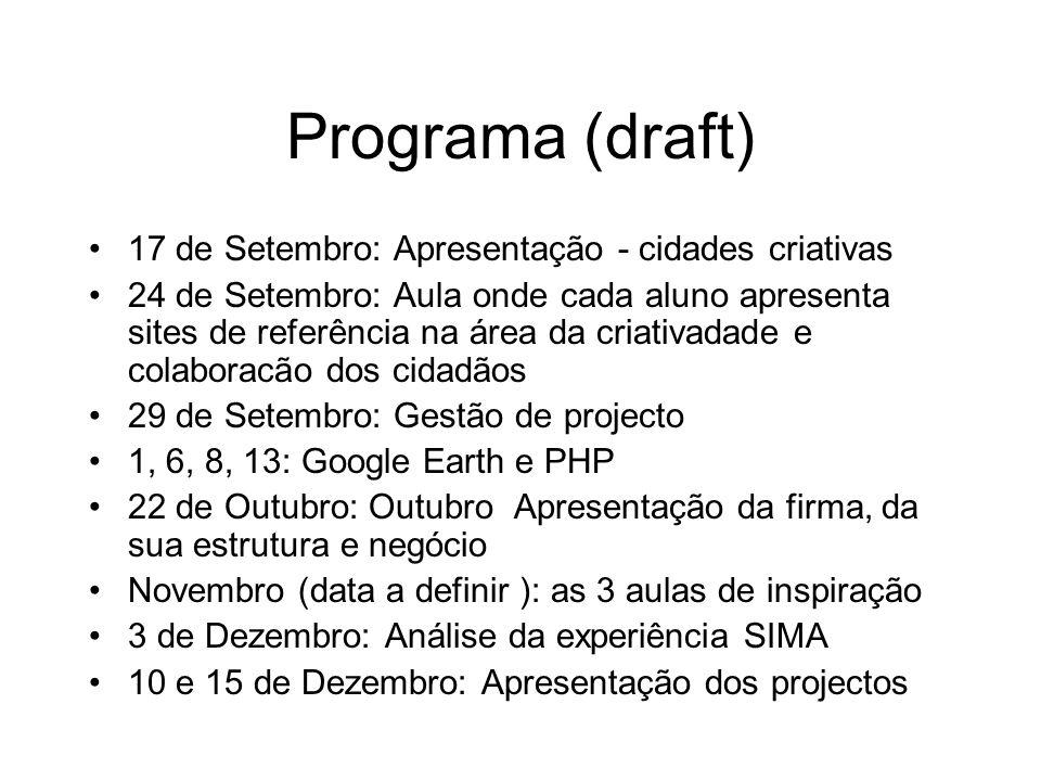 Programa (draft) 17 de Setembro: Apresentação - cidades criativas 24 de Setembro: Aula onde cada aluno apresenta sites de referência na área da criativadade e colaboracão dos cidadãos 29 de Setembro: Gestão de projecto 1, 6, 8, 13: Google Earth e PHP 22 de Outubro: Outubro Apresentação da firma, da sua estrutura e negócio Novembro (data a definir ): as 3 aulas de inspiração 3 de Dezembro: Análise da experiência SIMA 10 e 15 de Dezembro: Apresentação dos projectos