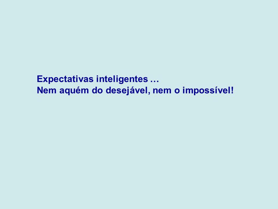 Expectativas inteligentes … Nem aquém do desejável, nem o impossível!