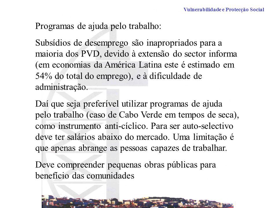Vulnerabilidade e Protecção Social Programas de ajuda pelo trabalho: Subsídios de desemprego são inapropriados para a maioria dos PVD, devido à extensão do sector informa (em economias da América Latina este é estimado em 54% do total do emprego), e à dificuldade de administração.