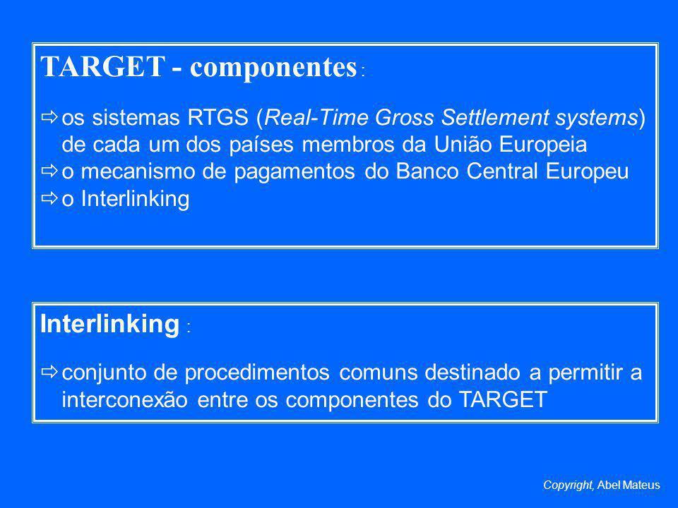 TARGET - componentes : os sistemas RTGS (Real-Time Gross Settlement systems) de cada um dos países membros da União Europeia o mecanismo de pagamentos