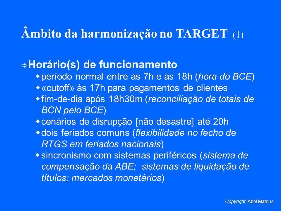 Âmbito da harmonização no TARGET (1) Horário(s) de funcionamento período normal entre as 7h e as 18h (hora do BCE) «cutoff» às 17h para pagamentos de clientes fim-de-dia após 18h30m (reconciliação de totais de BCN pelo BCE) cenários de disrupção [não desastre] até 20h dois feriados comuns (flexibilidade no fecho de RTGS em feriados nacionais) sincronismo com sistemas periféricos (sistema de compensação da ABE; sistemas de liquidação de títulos; mercados monetários) Copyright, Abel Mateus