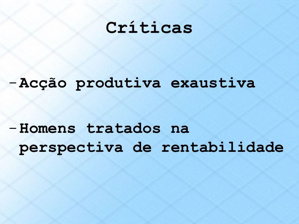 Críticas -Acção produtiva exaustiva -Homens tratados na perspectiva de rentabilidade