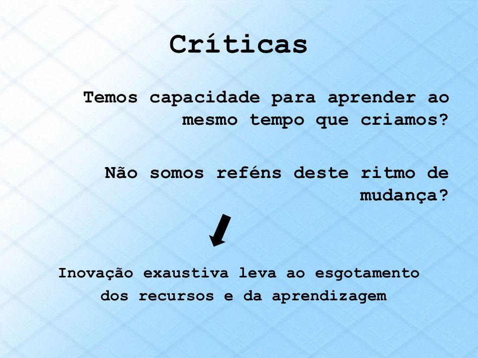 Críticas Temos capacidade para aprender ao mesmo tempo que criamos? Não somos reféns deste ritmo de mudança? Inovação exaustiva leva ao esgotamento do