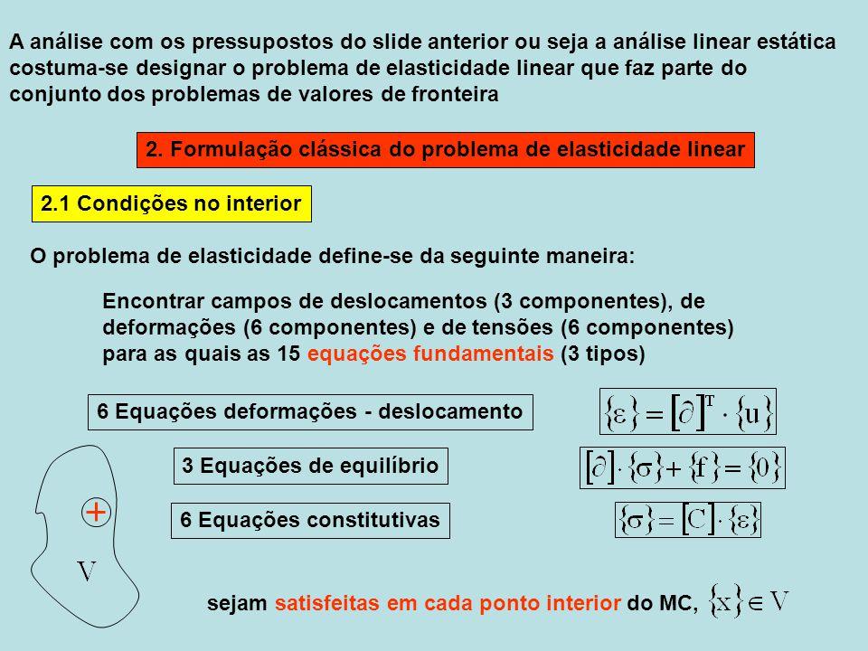A necessidade das condições de fronteira é a consequência do facto, que as equações fundamentais são diferenciais Mais é válido Superfícies sem carga e sem deslocamentos impostos fazem parte da superfície com a carga de facto os conjuntos poderão ser sobrepostos desde que se relacionam às diferentes componentes Igualmente os campos das entidades incógnitas têm que satisfazer as condições de fronteira Geométricas Estáticas em cada ponto da superfície do MC, nomeadamente geométricas na parte da fronteira e estáticas na parte da fronteira 2.2 Condições de fronteira