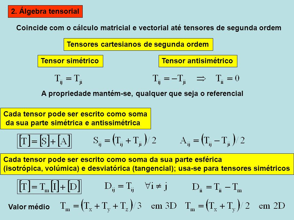 2. Álgebra tensorial Coincide com o cálculo matricial e vectorial até tensores de segunda ordem Cada tensor pode ser escrito como soma da sua parte si