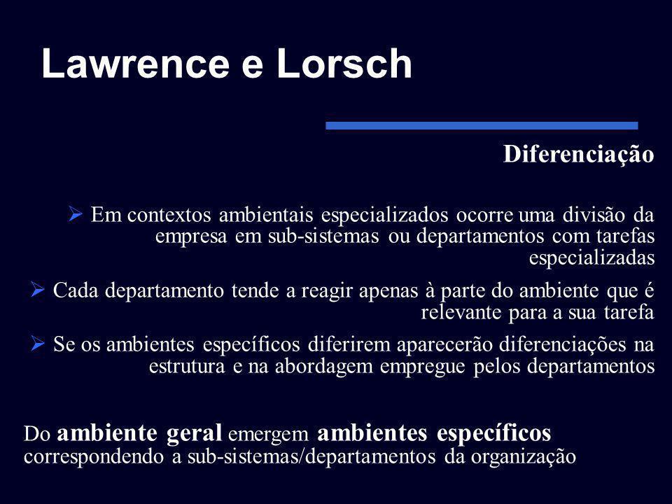 Lawrence e Lorsch Diferenciação Em contextos ambientais especializados ocorre uma divisão da empresa em sub-sistemas ou departamentos com tarefas espe