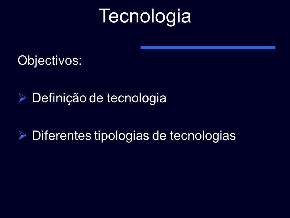 Tecnologia Objectivos: Definição de tecnologia Diferentes tipologias de tecnologias