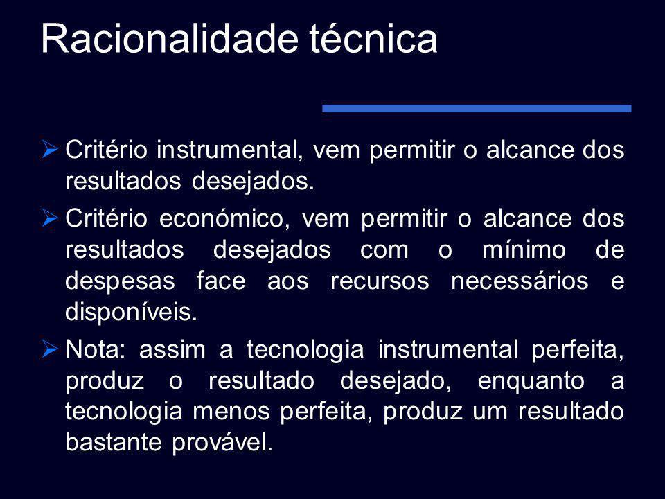 Racionalidade técnica Critério instrumental, vem permitir o alcance dos resultados desejados. Critério económico, vem permitir o alcance dos resultado
