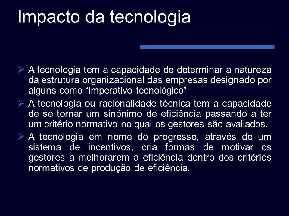Impacto da tecnologia A tecnologia tem a capacidade de determinar a natureza da estrutura organizacional das empresas designado por alguns como impera