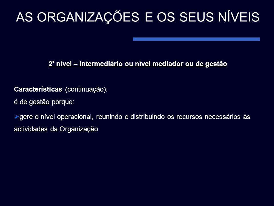2° nível – Intermediário ou nível mediador ou de gestão Características (continuação): é de gestão porque: gere o nível operacional, reunindo e distri