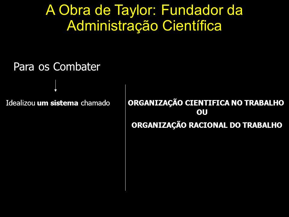 A Obra de Taylor: Fundador da Administração Científica Para os Combater Idealizou um sistema chamado ORGANIZAÇÃO CIENTIFICA NO TRABALHO OU ORGANIZAÇÃO RACIONAL DO TRABALHO