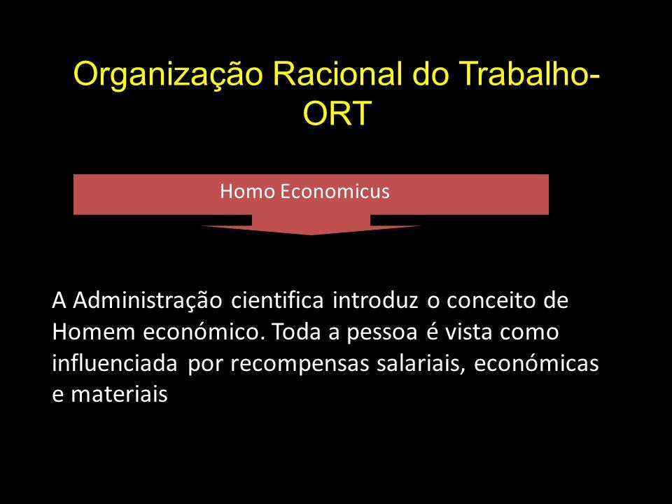 Organização Racional do Trabalho- ORT Homo Economicus A Administração cientifica introduz o conceito de Homem económico.
