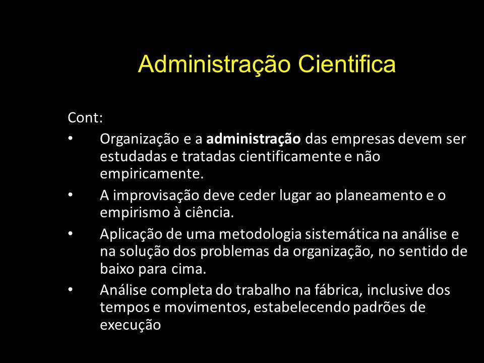 Administração Cientifica Cont: Organização e a administração das empresas devem ser estudadas e tratadas cientificamente e não empiricamente.