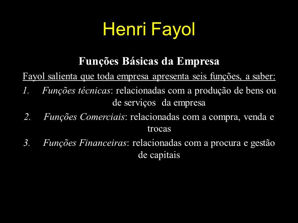 Henri Fayol Funções Básicas da Empresa Fayol salienta que toda empresa apresenta seis funções, a saber: 1.Funções técnicas: relacionadas com a produção de bens ou de serviços da empresa 2.Funções Comerciais: relacionadas com a compra, venda e trocas 3.Funções Financeiras: relacionadas com a procura e gestão de capitais