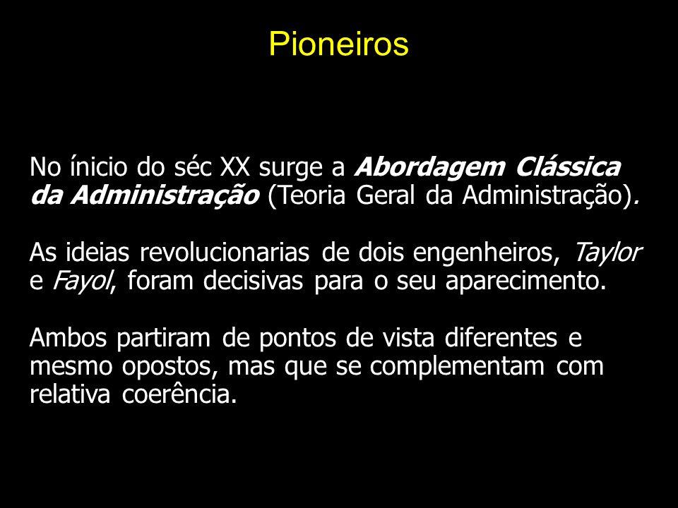 Pioneiros No ínicio do séc XX surge a Abordagem Clássica da Administração (Teoria Geral da Administração).