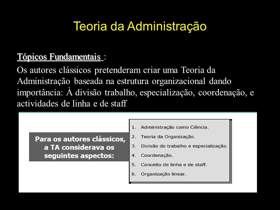 Teoria da Administração Tópicos Fundamentais Tópicos Fundamentais : Os autores clássicos pretenderam criar uma Teoria da Administração baseada na estrutura organizacional dando importância: À divisão trabalho, especialização, coordenação, e actividades de linha e de staff