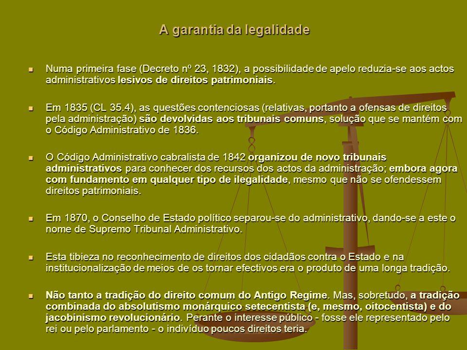 A garantia da legalidade Numa primeira fase (Decreto nº 23, 1832), a possibilidade de apelo reduzia-se aos actos administrativos lesivos de direitos patrimoniais.