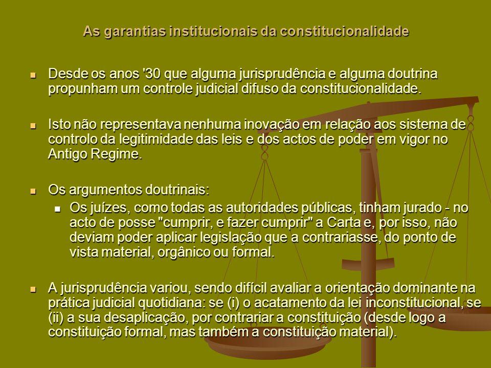 As garantias institucionais da constitucionalidade Desde os anos 30 que alguma jurisprudência e alguma doutrina propunham um controle judicial difuso da constitucionalidade.