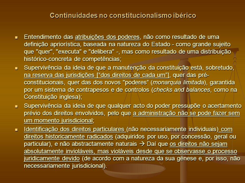 Continuidades no constitucionalismo ibérico Entendimento das atribuições dos poderes, não como resultado de uma definição apriorística, baseada na natureza do Estado - como grande sujeito que quer , executa e delibera -, mas como resultado de uma distribuição histórico-concreta de competências; Entendimento das atribuições dos poderes, não como resultado de uma definição apriorística, baseada na natureza do Estado - como grande sujeito que quer , executa e delibera -, mas como resultado de uma distribuição histórico-concreta de competências; Supervivência da ideia de que a manutenção da constituição está, sobretudo, na reserva das jurisdições [dos direitos de cada um], quer das pré- constitucionais, quer das dos novos poderes (monarquia limitada), garantida por um sistema de contrapesos e de controlos (checks and balances, como na Constituição inglesa); Supervivência da ideia de que a manutenção da constituição está, sobretudo, na reserva das jurisdições [dos direitos de cada um], quer das pré- constitucionais, quer das dos novos poderes (monarquia limitada), garantida por um sistema de contrapesos e de controlos (checks and balances, como na Constituição inglesa); Supervivência da ideia de que qualquer acto do poder pressupõe o acertamento prévio dos direitos envolvidos, pelo que a administração não se pode fazer sem um momento jurisdicional; Supervivência da ideia de que qualquer acto do poder pressupõe o acertamento prévio dos direitos envolvidos, pelo que a administração não se pode fazer sem um momento jurisdicional; Identificação dos direitos particulares (não necessariamente individuais) com direitos historicamente radicados (adquiridos por uso, por concessão, geral ou particular), e não abstractamente naturais Daí que os direitos não sejam absolutamente invioláveis, mas violáveis desde que se observasse o processo juridicamente devido (de acordo com a natureza da sua génese e, por isso, não necessariamente jurisdicional).