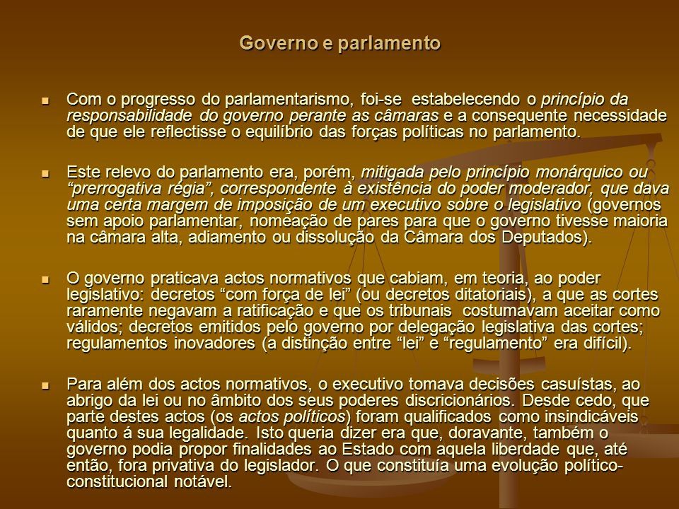 Governo e parlamento Com o progresso do parlamentarismo, foi-se estabelecendo o princípio da responsabilidade do governo perante as câmaras e a consequente necessidade de que ele reflectisse o equilíbrio das forças políticas no parlamento.