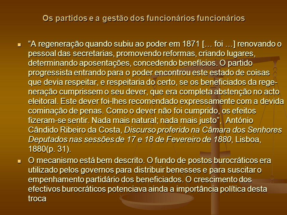 Os partidos e a gestão dos funcionários funcionários A regeneração quando subiu ao poder em 1871 [… foi …] renovando o pessoal das secretarias, promovendo reformas, criando lugares, determinando aposentações, concedendo benefícios.