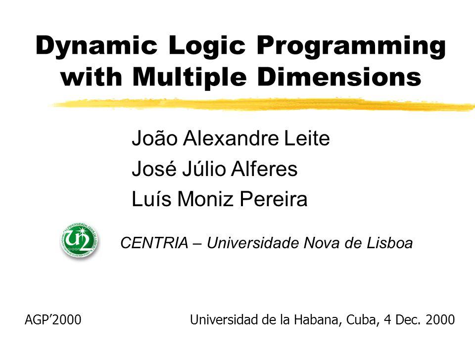 Dynamic Logic Programming with Multiple Dimensions João Alexandre Leite José Júlio Alferes Luís Moniz Pereira CENTRIA – Universidade Nova de Lisboa Universidad de la Habana, Cuba, 4 Dec.