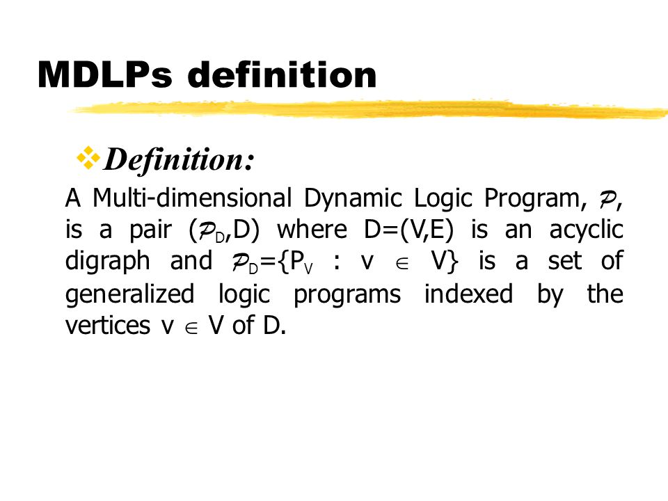MDLPs definition Definition: A Multi-dimensional Dynamic Logic Program, P, is a pair ( P D,D) where D=(V,E) is an acyclic digraph and P D ={P V : v V} is a set of generalized logic programs indexed by the vertices v V of D.