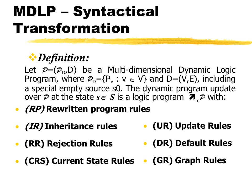 MDLP – Syntactical Transformation Definition: Let P =( P D,D) be a Multi-dimensional Dynamic Logic Program, where P D ={P V : v V} and D=(V,E), including a special empty source s0.