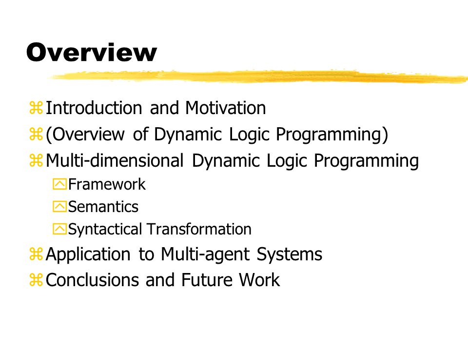 Motivation zIn Dynamic Logic Programming (DLP) knowledge is given by a sequence of Programs zEach program represents a different state of our knowledge, where different states may be: ydifferent time points, different hierarchical instances, different viewpoints, etc.