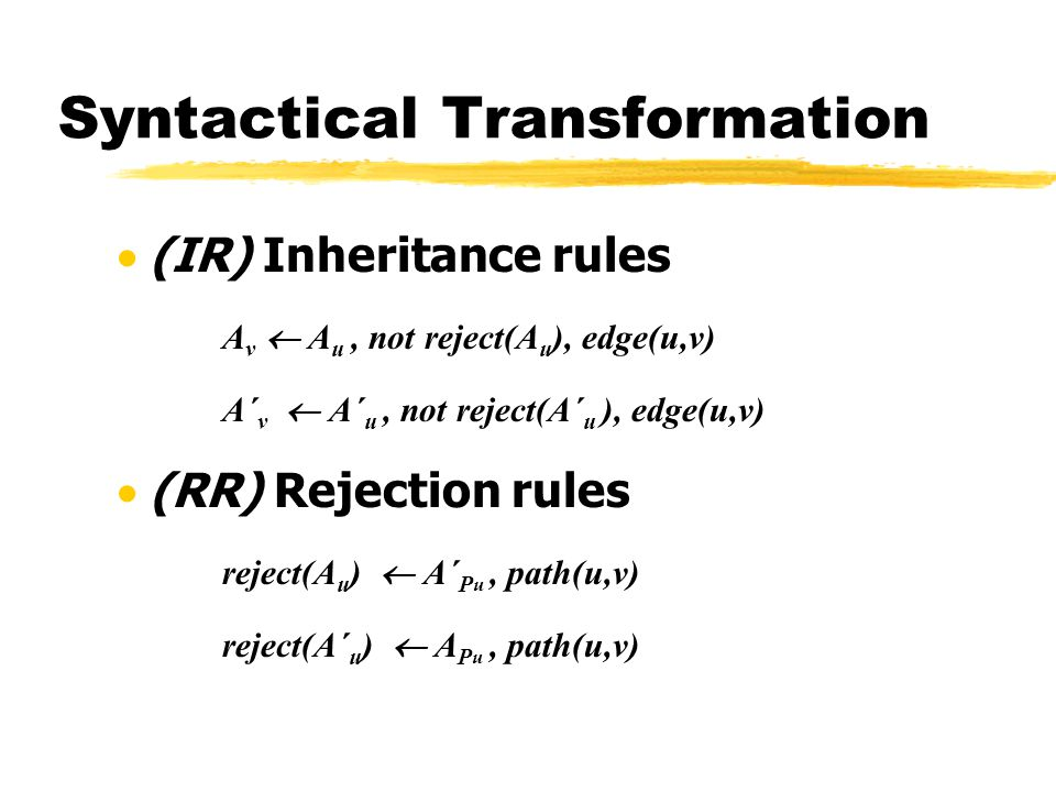 (IR) Inheritance rules A v A u, not reject(A u ), edge(u,v) A´ v A´ u, not reject(A´ u ), edge(u,v) (RR) Rejection rules reject(A u ) A´ P u, path(u,v) reject(A´ u ) A P u, path(u,v) Syntactical Transformation