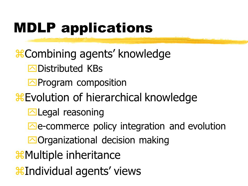 MDLP applications zCombining agents knowledge yDistributed KBs yProgram composition zEvolution of hierarchical knowledge yLegal reasoning ye-commerce policy integration and evolution yOrganizational decision making zMultiple inheritance zIndividual agents views