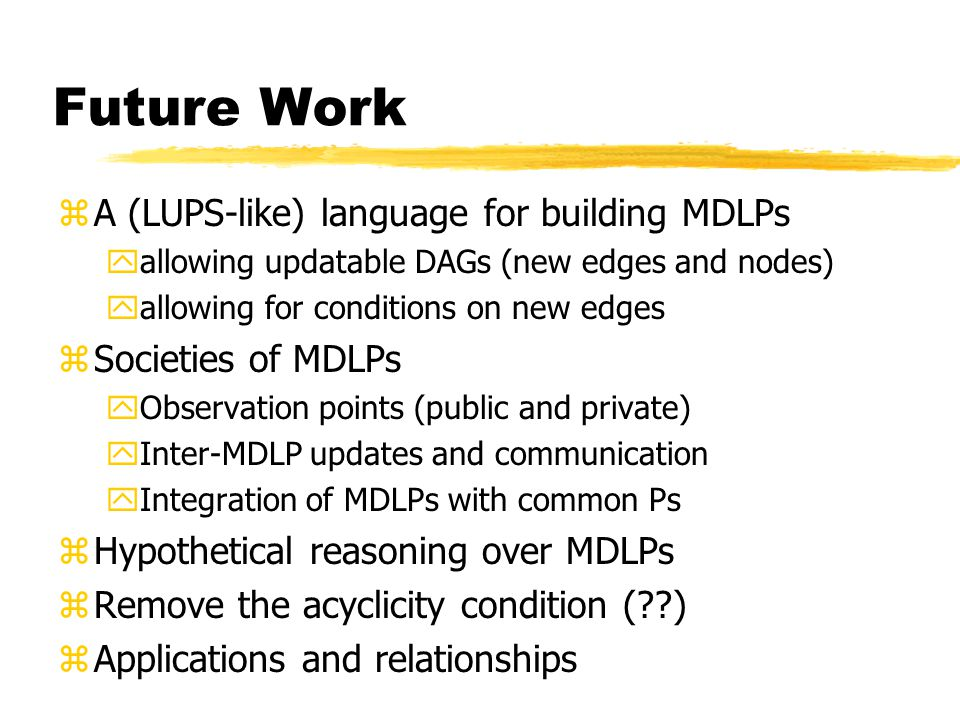 Future Work zA (LUPS-like) language for building MDLPs yallowing updatable DAGs (new edges and nodes) yallowing for conditions on new edges zSocieties of MDLPs yObservation points (public and private) yInter-MDLP updates and communication yIntegration of MDLPs with common Ps zHypothetical reasoning over MDLPs zRemove the acyclicity condition ( ) zApplications and relationships Luis Moniz Pereira: common.
