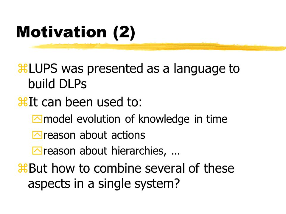 Motivation (2) zLUPS was presented as a language to build DLPs zIt can been used to: ymodel evolution of knowledge in time yreason about actions yreason about hierarchies, … zBut how to combine several of these aspects in a single system.