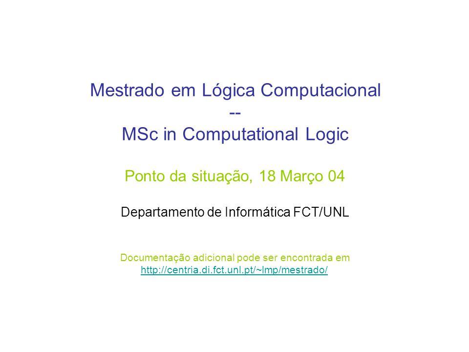 Mestrado em Lógica Computacional -- MSc in Computational Logic Ponto da situação, 18 Março 04 Departamento de Informática FCT/UNL Documentação adicional pode ser encontrada em http://centria.di.fct.unl.pt/~lmp/mestrado/