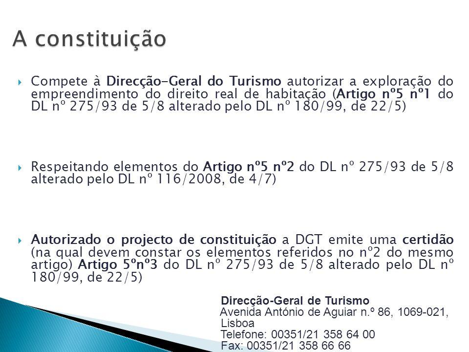 Compete à Direcção-Geral do Turismo autorizar a exploração do empreendimento do direito real de habitação (Artigo nº5 nº1 do DL nº 275/93 de 5/8 alterado pelo DL nº 180/99, de 22/5) Respeitando elementos do Artigo nº5 nº2 do DL nº 275/93 de 5/8 alterado pelo DL nº 116/2008, de 4/7) Autorizado o projecto de constituição a DGT emite uma certidão (na qual devem constar os elementos referidos no nº2 do mesmo artigo) Artigo 5ºnº3 do DL nº 275/93 de 5/8 alterado pelo DL nº 180/99, de 22/5) Direcção-Geral de Turismo Avenida António de Aguiar n.º 86, 1069-021, Lisboa Telefone: 00351/21 358 64 00 Fax: 00351/21 358 66 66