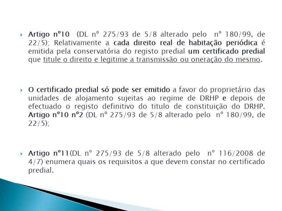 Artigo nº10 (DL nº 275/93 de 5/8 alterado pelo nº 180/99, de 22/5); Relativamente a cada direito real de habitação periódica é emitida pela conservatória do registo predial um certificado predial que titule o direito e legitime a transmissão ou oneração do mesmo.