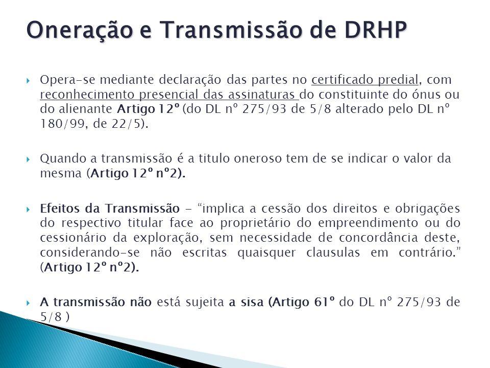 Oneração e Transmissão de DRHP Opera-se mediante declaração das partes no certificado predial, com reconhecimento presencial das assinaturas do constituinte do ónus ou do alienante Artigo 12º (do DL nº 275/93 de 5/8 alterado pelo DL nº 180/99, de 22/5).