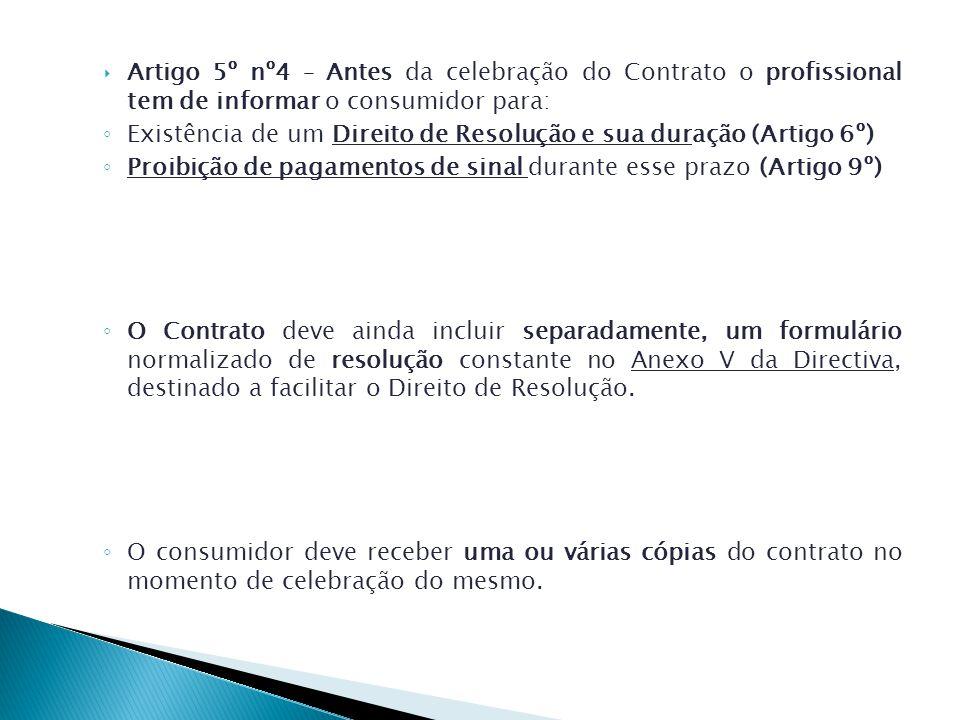 Artigo 5º nº4 – Antes da celebração do Contrato o profissional tem de informar o consumidor para: Existência de um Direito de Resolução e sua duração (Artigo 6º) Proibição de pagamentos de sinal durante esse prazo (Artigo 9º) O Contrato deve ainda incluir separadamente, um formulário normalizado de resolução constante no Anexo V da Directiva, destinado a facilitar o Direito de Resolução.