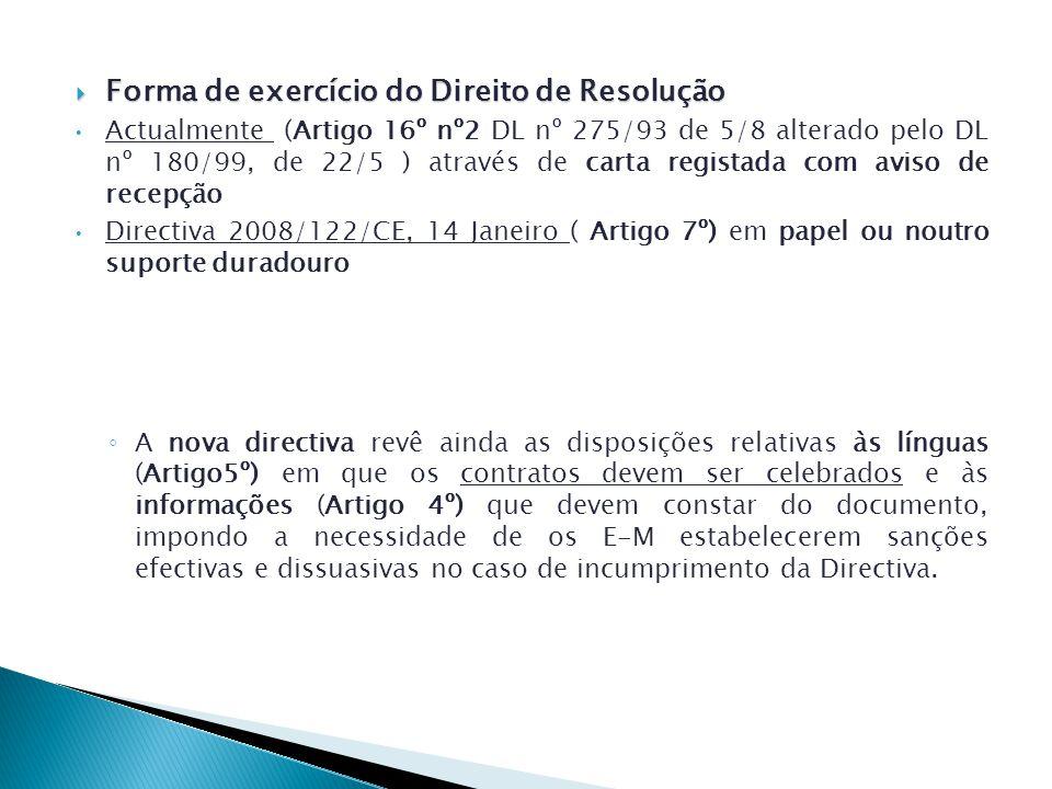 Forma de exercício do Direito de Resolução Forma de exercício do Direito de Resolução Actualmente (Artigo 16º nº2 DL nº 275/93 de 5/8 alterado pelo DL nº 180/99, de 22/5 ) através de carta registada com aviso de recepção Directiva 2008/122/CE, 14 Janeiro ( Artigo 7º) em papel ou noutro suporte duradouro A nova directiva revê ainda as disposições relativas às línguas (Artigo5º) em que os contratos devem ser celebrados e às informações (Artigo 4º) que devem constar do documento, impondo a necessidade de os E-M estabelecerem sanções efectivas e dissuasivas no caso de incumprimento da Directiva.
