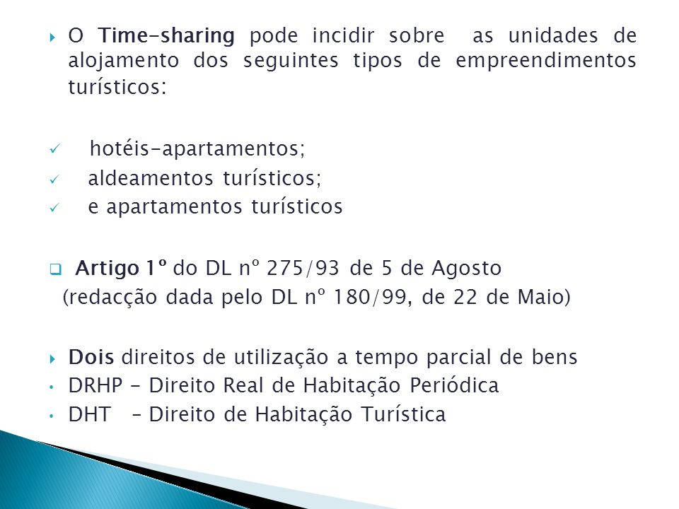 O Time-sharing pode incidir sobre as unidades de alojamento dos seguintes tipos de empreendimentos turísticos : hotéis-apartamentos; aldeamentos turísticos; e apartamentos turísticos Artigo 1º do DL nº 275/93 de 5 de Agosto (redacção dada pelo DL nº 180/99, de 22 de Maio) Dois direitos de utilização a tempo parcial de bens DRHP - Direito Real de Habitação Periódica DHT – Direito de Habitação Turística