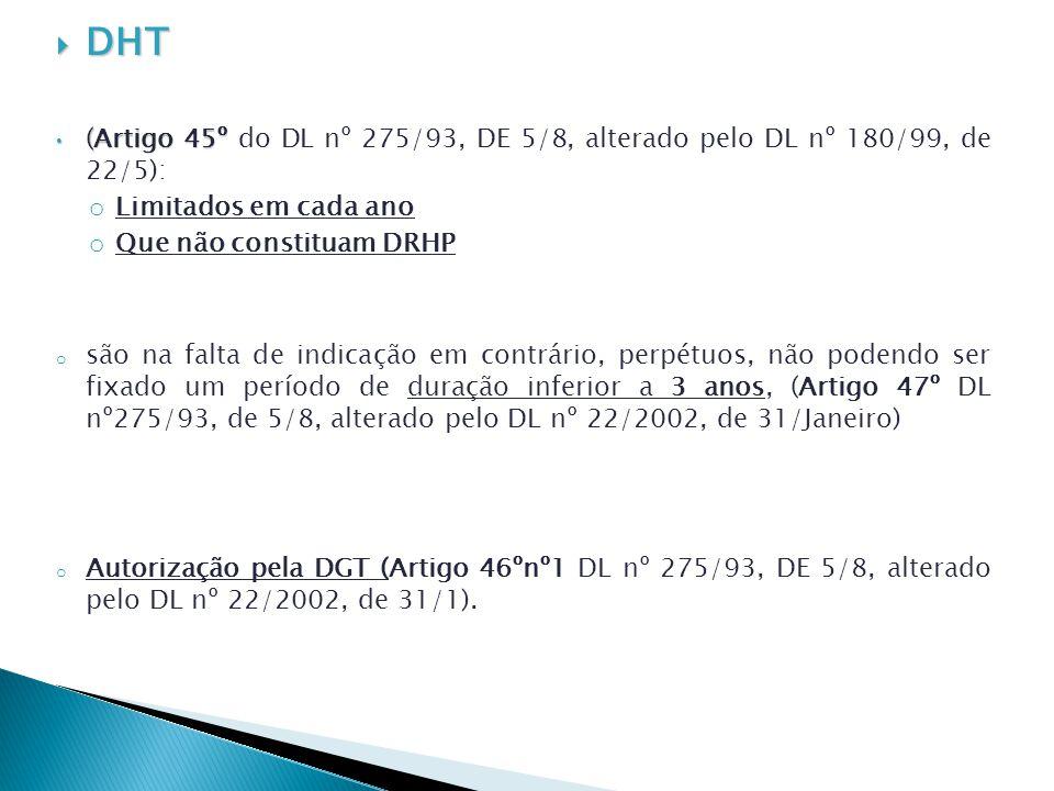 DHT DHT (Artigo 45º (Artigo 45º do DL nº 275/93, DE 5/8, alterado pelo DL nº 180/99, de 22/5): o Limitados em cada ano o Que não constituam DRHP o são na falta de indicação em contrário, perpétuos, não podendo ser fixado um período de duração inferior a 3 anos, (Artigo 47º DL nº275/93, de 5/8, alterado pelo DL nº 22/2002, de 31/Janeiro) o Autorização pela DGT (Artigo 46ºnº1 DL nº 275/93, DE 5/8, alterado pelo DL nº 22/2002, de 31/1).