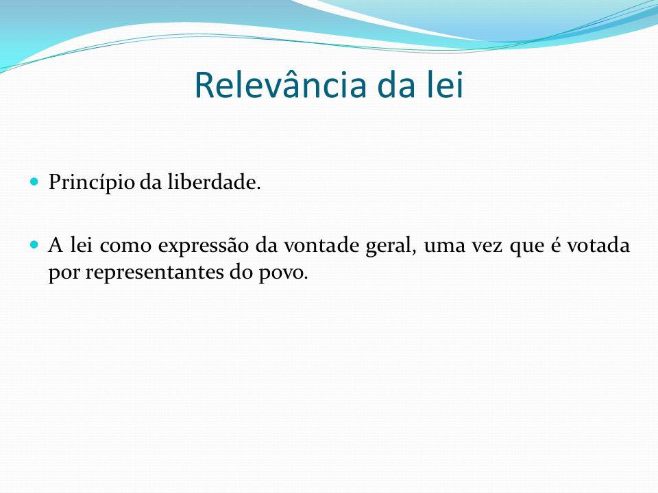 Relevância da lei Princípio da liberdade. A lei como expressão da vontade geral, uma vez que é votada por representantes do povo.