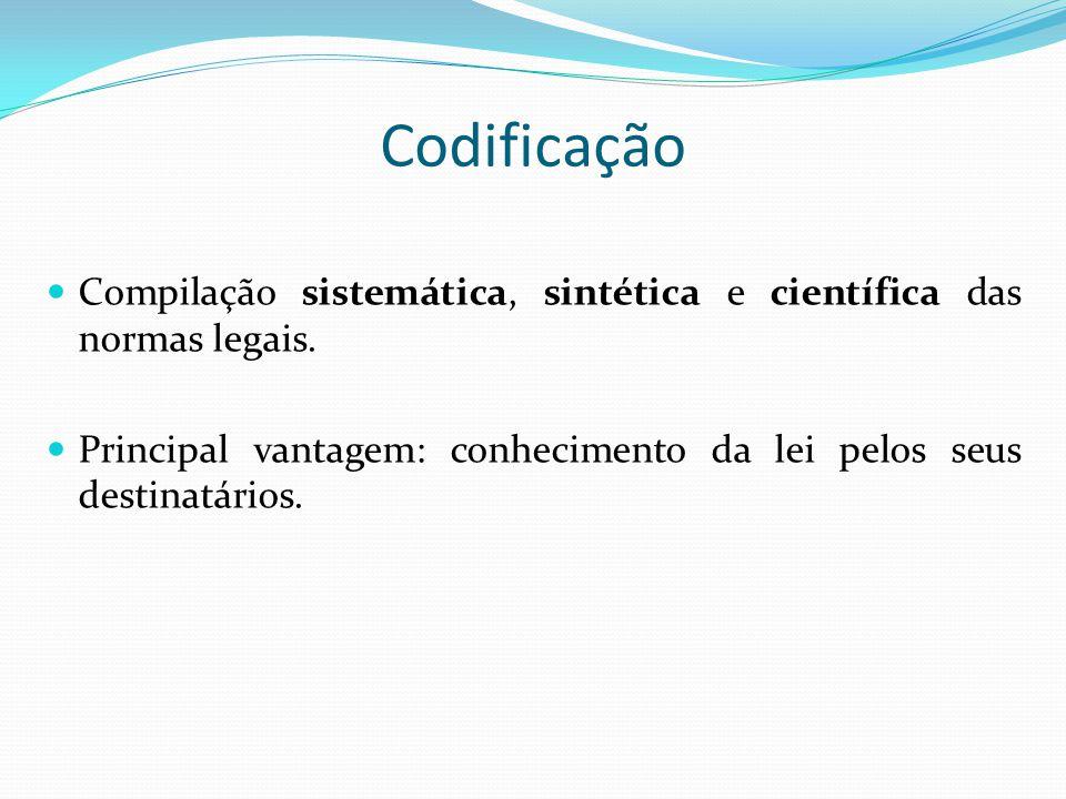 Codificação Compilação sistemática, sintética e científica das normas legais. Principal vantagem: conhecimento da lei pelos seus destinatários.