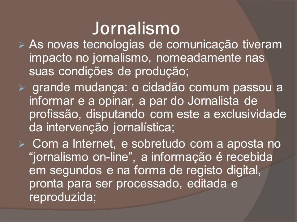 Jornalismo As novas tecnologias de comunicação tiveram impacto no jornalismo, nomeadamente nas suas condições de produção; grande mudança: o cidadão c