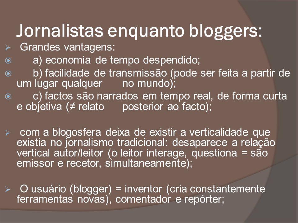 Jornalistas enquanto bloggers: Grandes vantagens: a) economia de tempo despendido; b) facilidade de transmissão (pode ser feita a partir de um lugar q