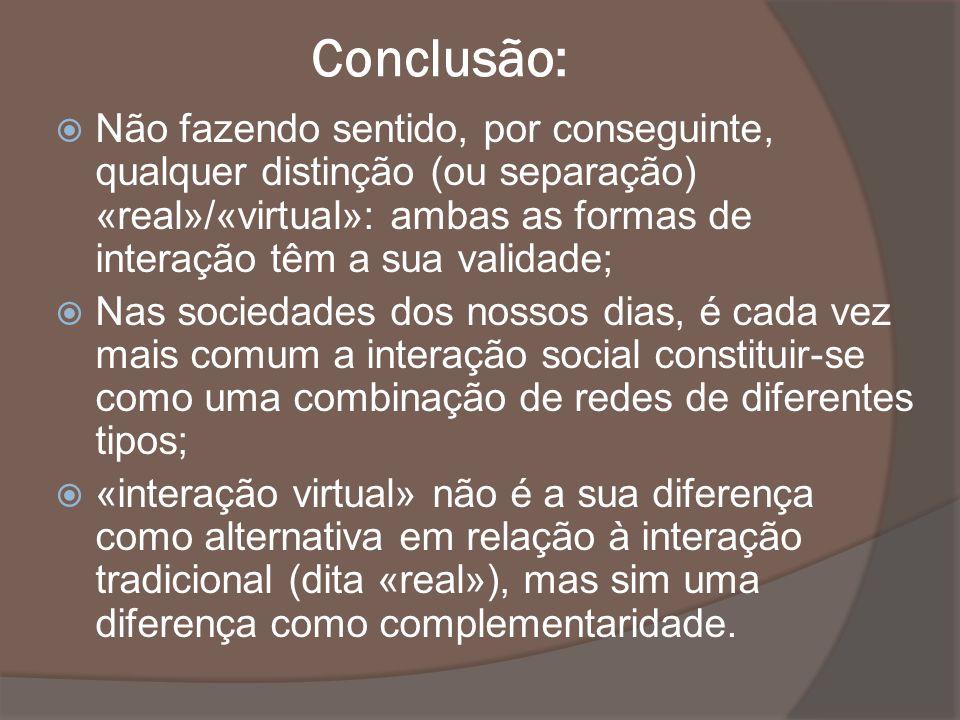 Conclusão: Não fazendo sentido, por conseguinte, qualquer distinção (ou separação) «real»/«virtual»: ambas as formas de interação têm a sua validade;
