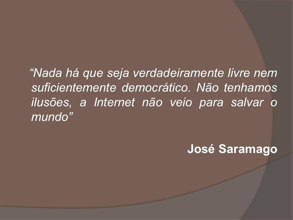 Nada há que seja verdadeiramente livre nem suficientemente democrático. Não tenhamos ilusões, a Internet não veio para salvar o mundo José Saramago