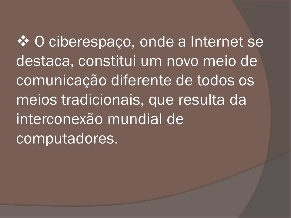 O ciberespaço, onde a Internet se destaca, constitui um novo meio de comunicação diferente de todos os meios tradicionais, que resulta da interconexão